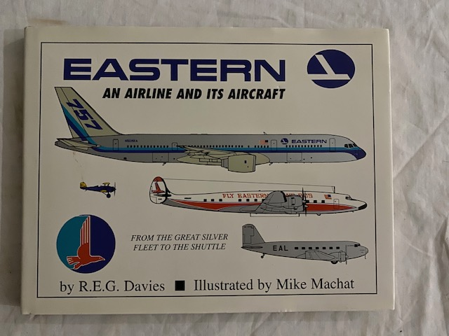 Eastern: An Airline And Its Aircraft; From The Great Silver Fleet To The Shuttle. R. E. G. Davis.