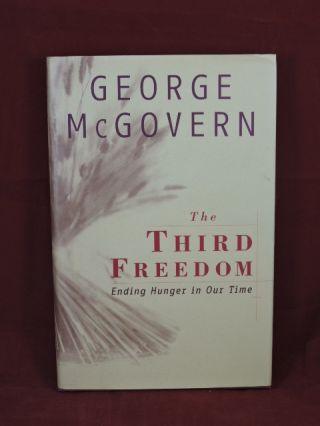 The Third Freedom; Ending Hunger In Our Time. George McGovern